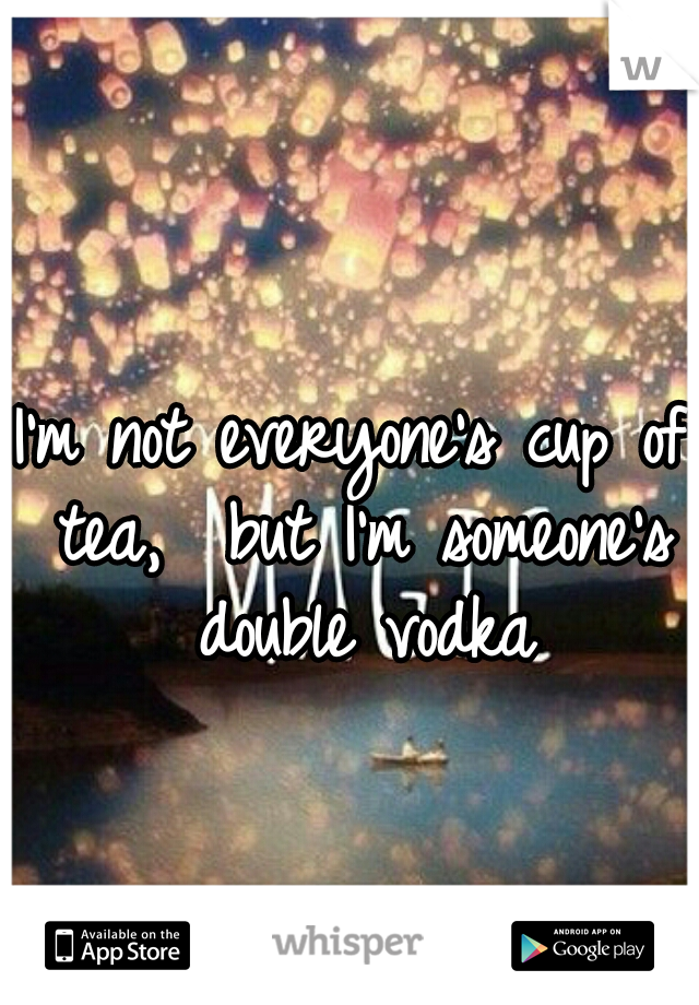I'm not everyone's cup of tea,  but I'm someone's double vodka