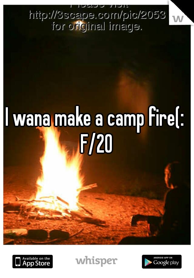 I wana make a camp fire(:   F/20