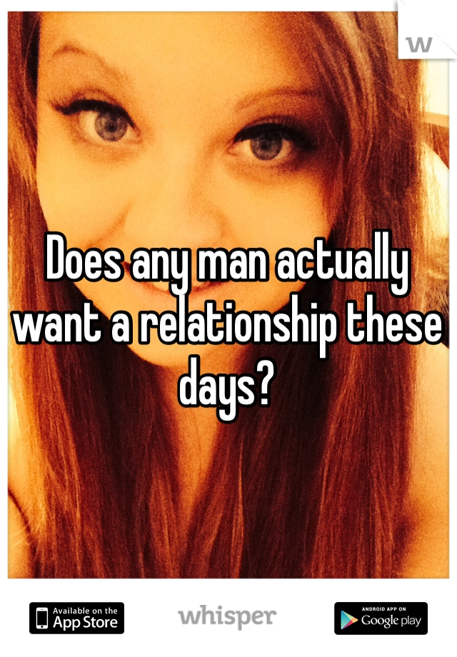 Does any man actually want a relationship these days?