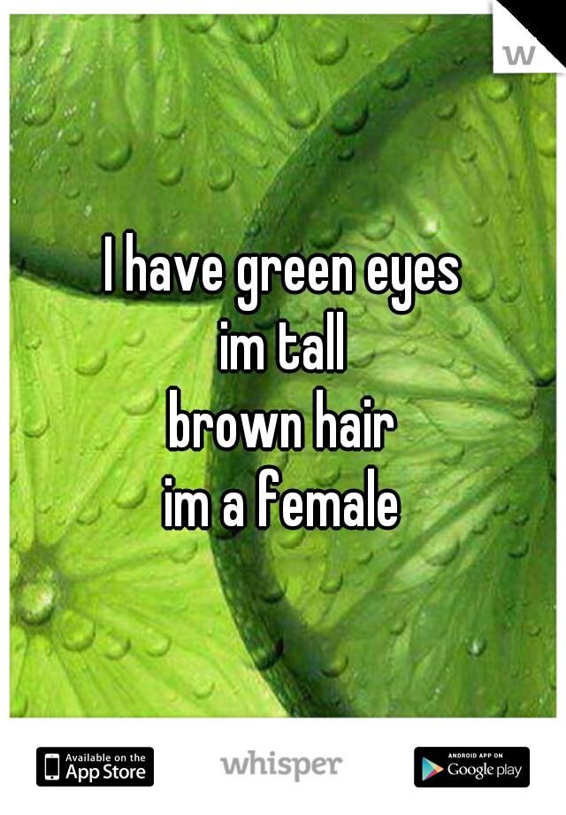 I have green eyes im tall brown hair im a female
