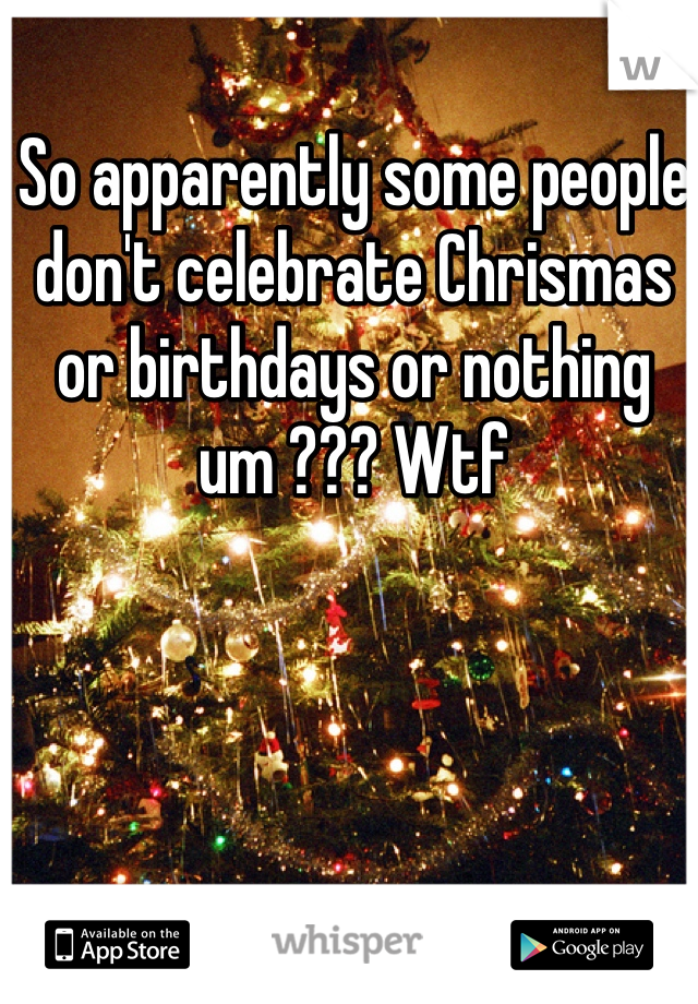 So apparently some people don't celebrate Chrismas or birthdays or nothing um ??? Wtf