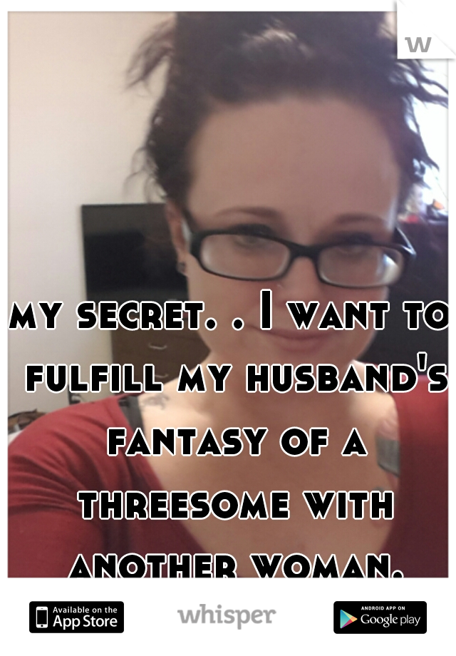 my secret. . I want to fulfill my husband's fantasy of a threesome with another woman.