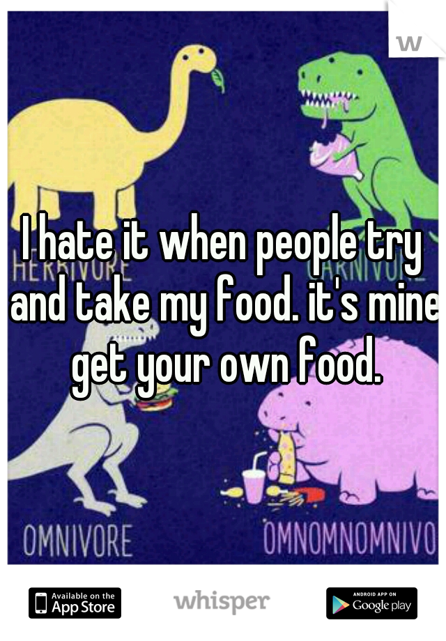 I hate it when people try and take my food. it's mine get your own food.