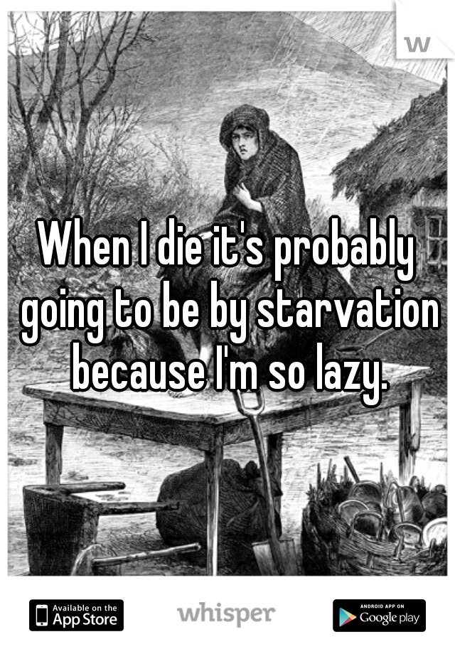 When I die it's probably going to be by starvation because I'm so lazy.