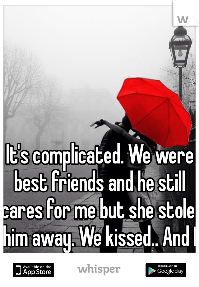 It's complicated. We were best friends and he still cares for me but she stole him away. We kissed.. And I love him.