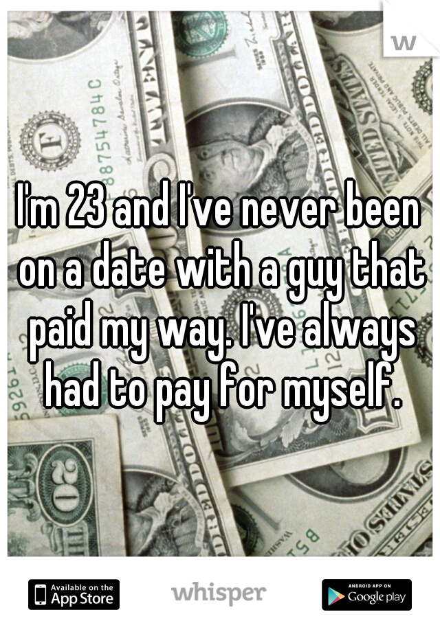 I'm 23 and I've never been on a date with a guy that paid my way. I've always had to pay for myself.