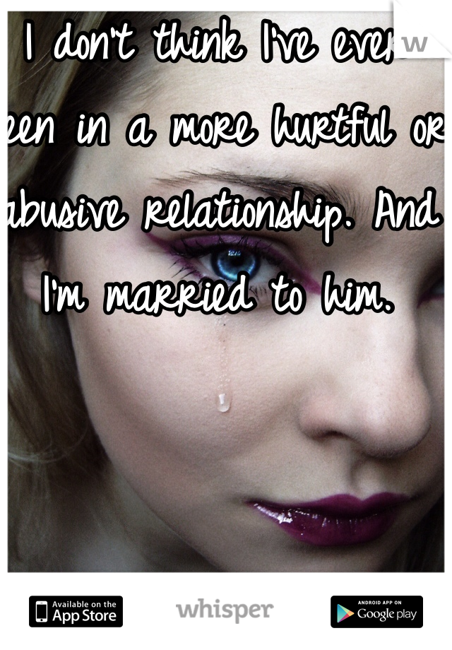I don't think I've ever been in a more hurtful or abusive relationship. And I'm married to him.
