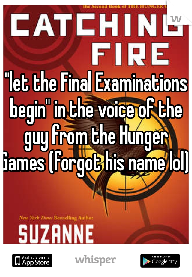 """let the Final Examinations begin"" in the voice of the guy from the Hunger Games (forgot his name lol)"