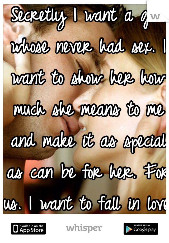 Secretly I want a girl whose never had sex. I want to show her how much she means to me and make it as special as can be for her. For us. I want to fall in love.