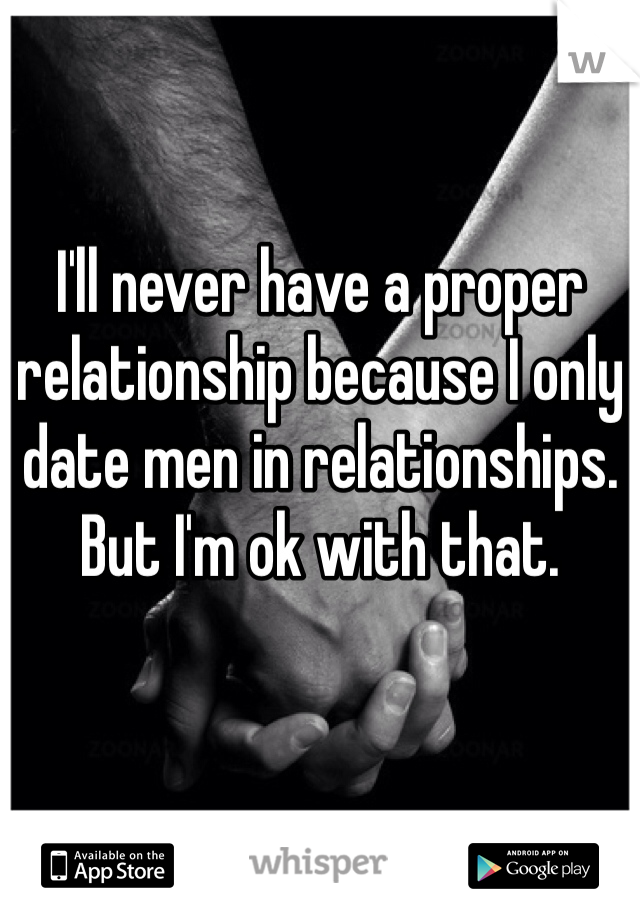 I'll never have a proper relationship because I only date men in relationships. But I'm ok with that.