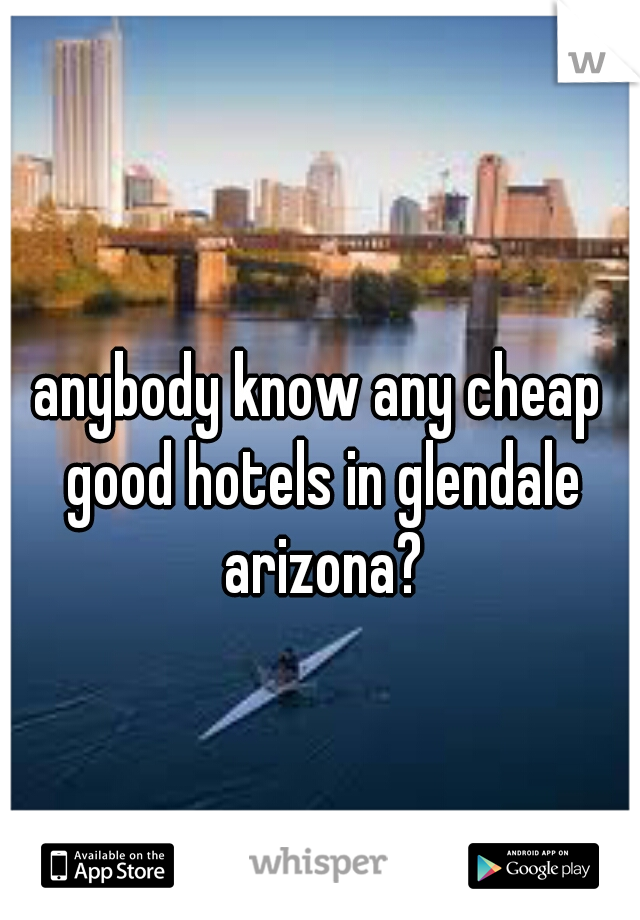 anybody know any cheap good hotels in glendale arizona?