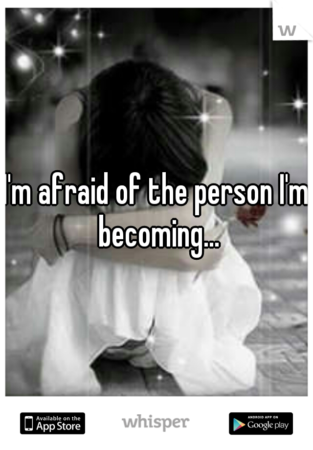 I'm afraid of the person I'm becoming...