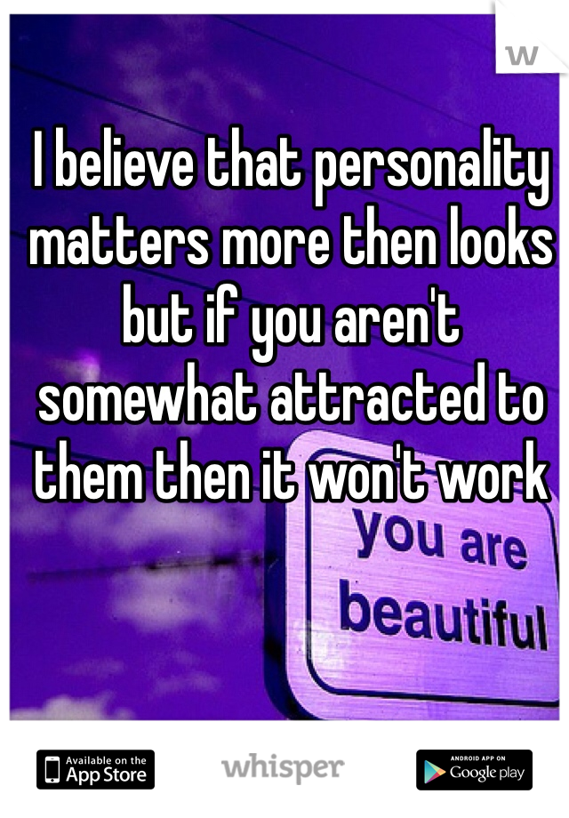 I believe that personality matters more then looks but if you aren't somewhat attracted to them then it won't work