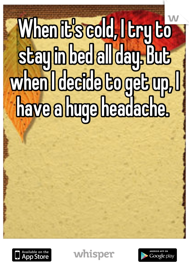 When it's cold, I try to stay in bed all day. But when I decide to get up, I have a huge headache.
