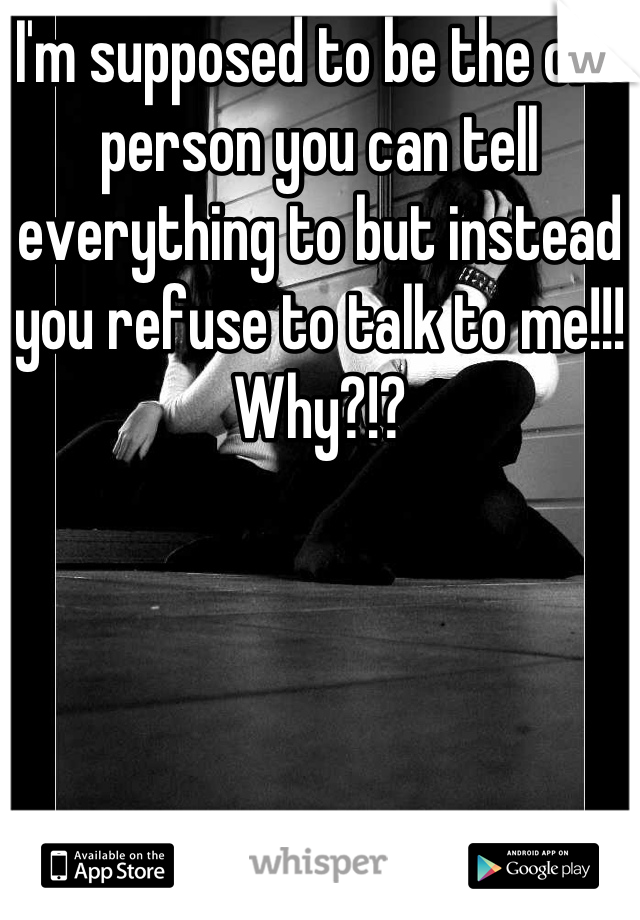I'm supposed to be the one person you can tell everything to but instead you refuse to talk to me!!! Why?!?