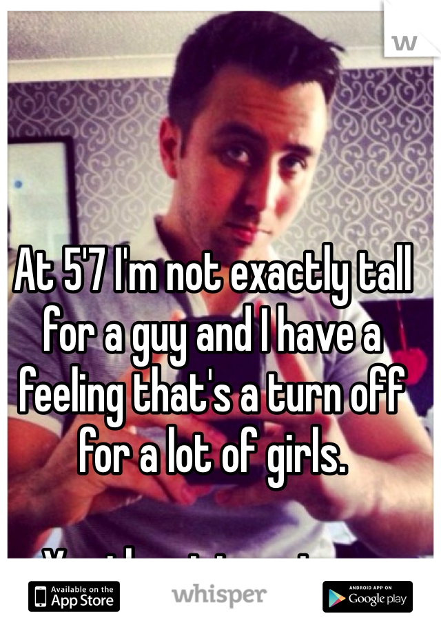 At 5'7 I'm not exactly tall for a guy and I have a feeling that's a turn off for a lot of girls.  Yes the picture is me