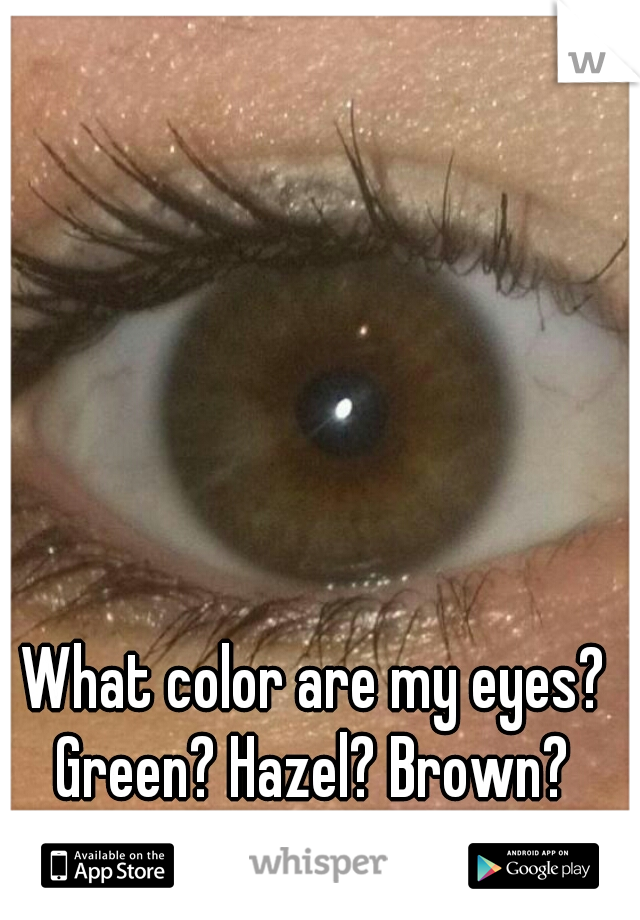 What color are my eyes? Green? Hazel? Brown?