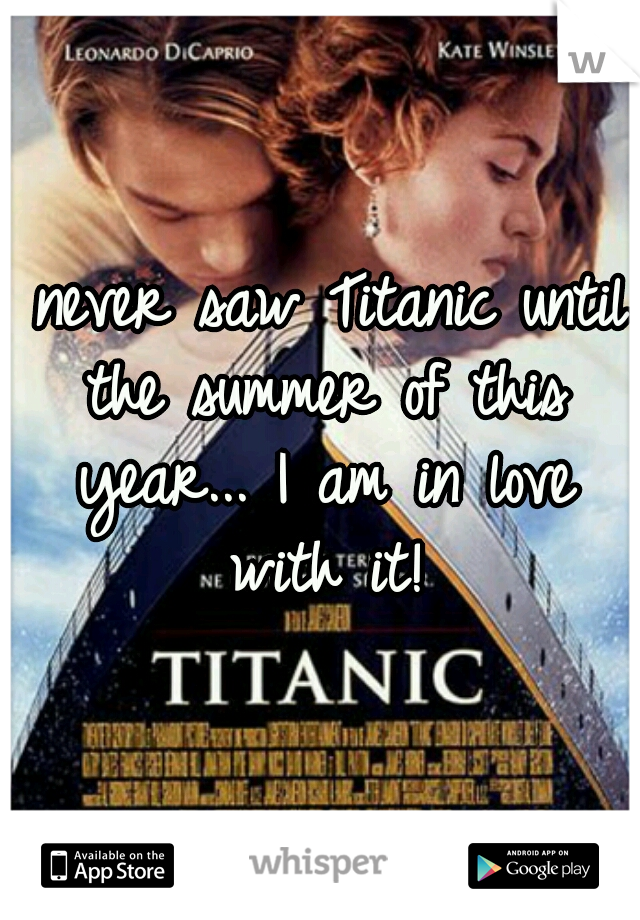 I never saw Titanic until the summer of this year... I am in love with it!
