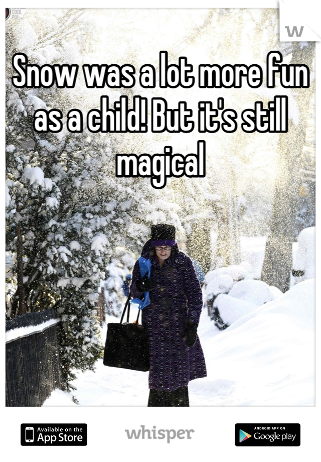 Snow was a lot more fun as a child! But it's still magical