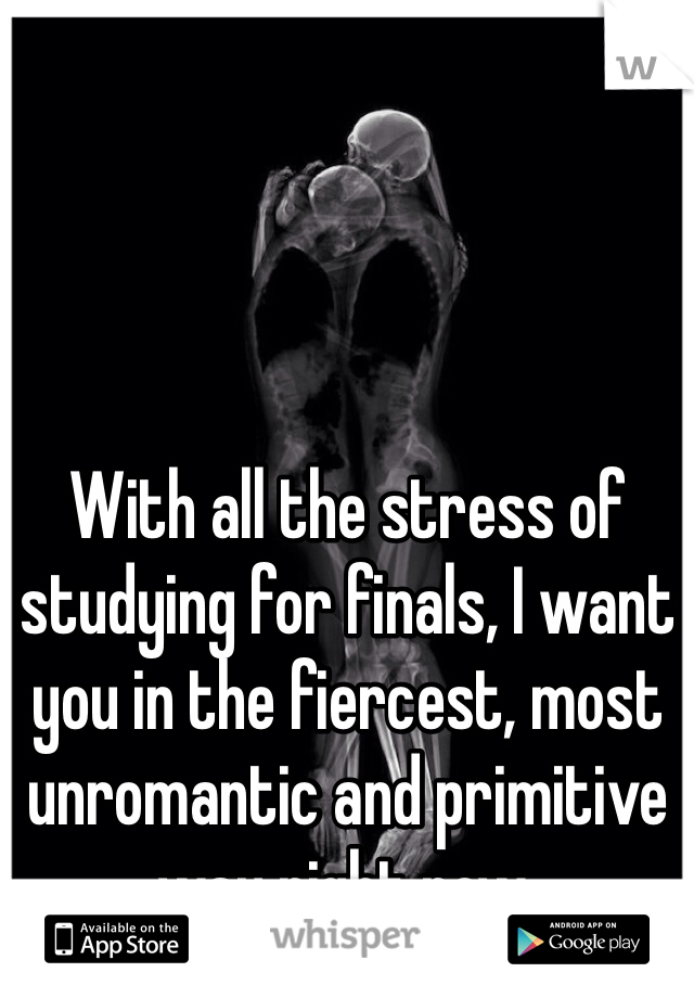 With all the stress of studying for finals, I want you in the fiercest, most unromantic and primitive way right now.