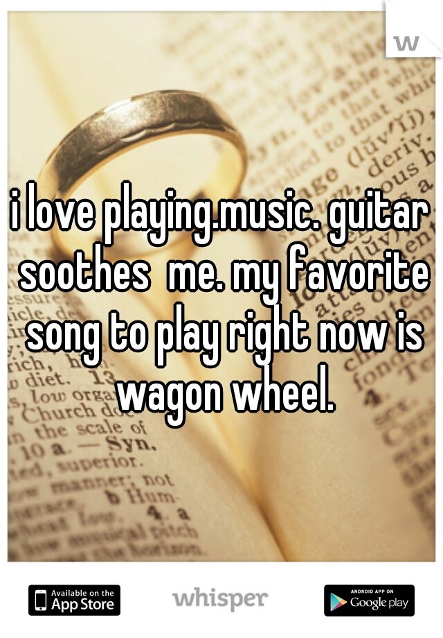 i love playing.music. guitar soothes  me. my favorite song to play right now is wagon wheel.