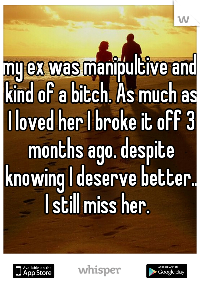 my ex was manipultive and kind of a bitch. As much as I loved her I broke it off 3 months ago. despite knowing I deserve better.. I still miss her.