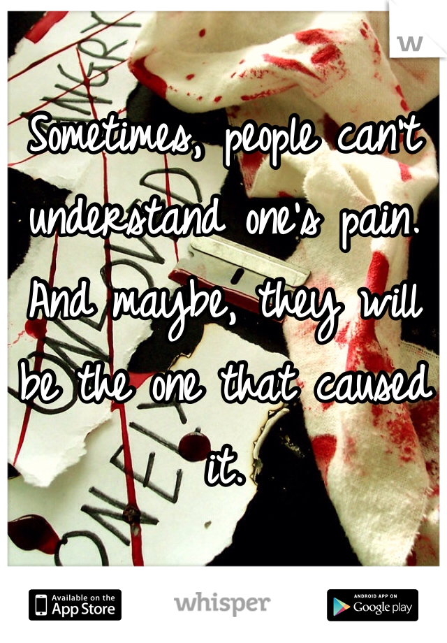Sometimes, people can't understand one's pain. And maybe, they will be the one that caused it.