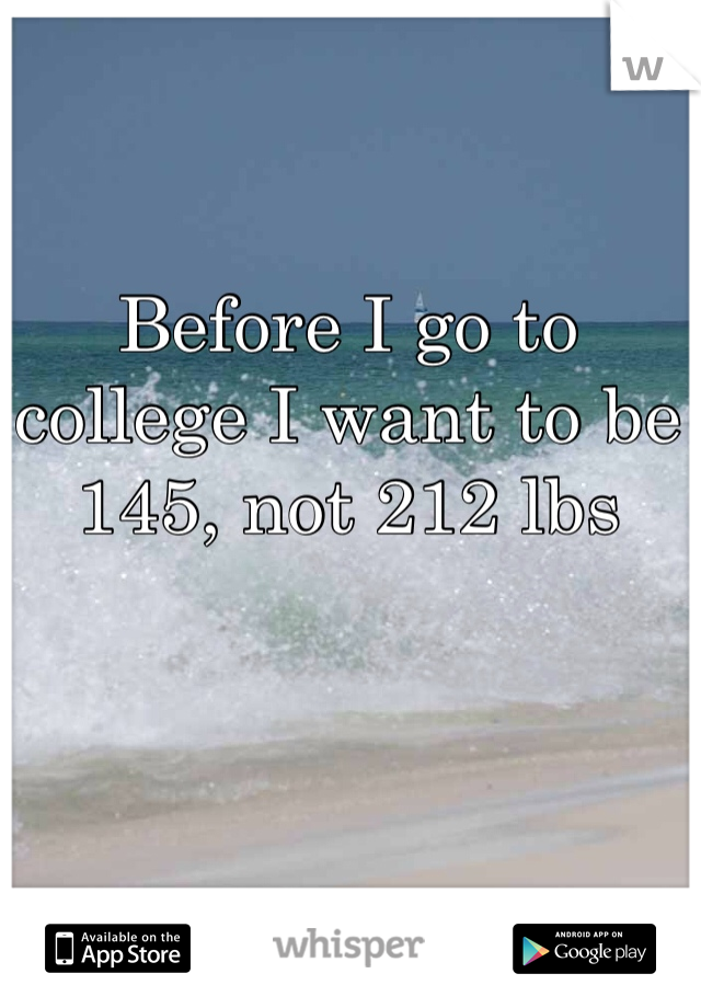 Before I go to college I want to be 145, not 212 lbs