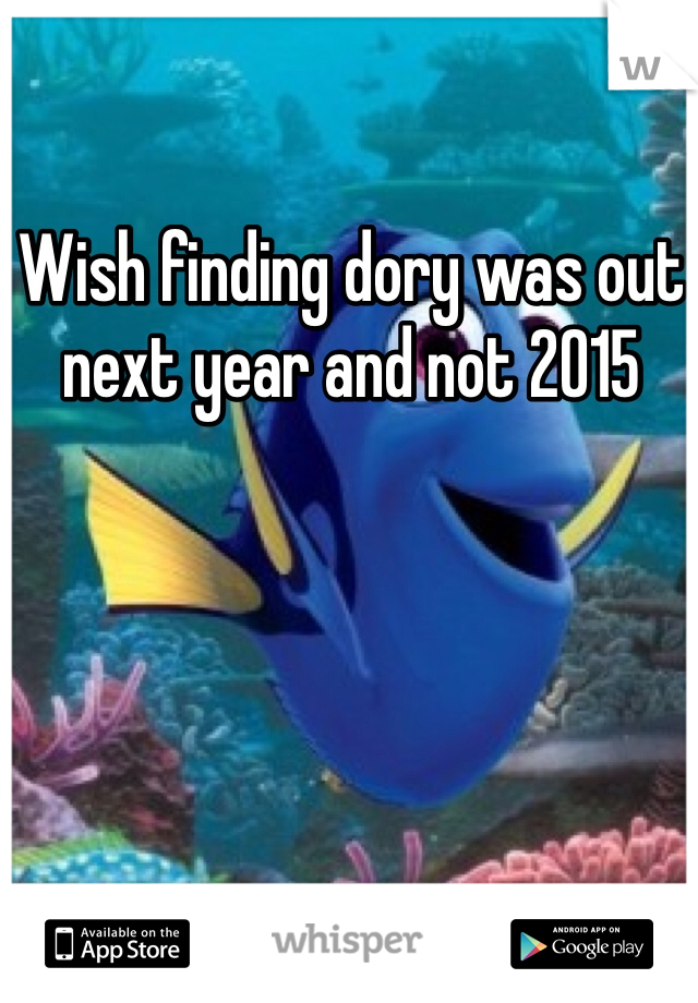 Wish finding dory was out next year and not 2015