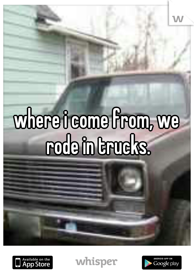 where i come from, we rode in trucks.