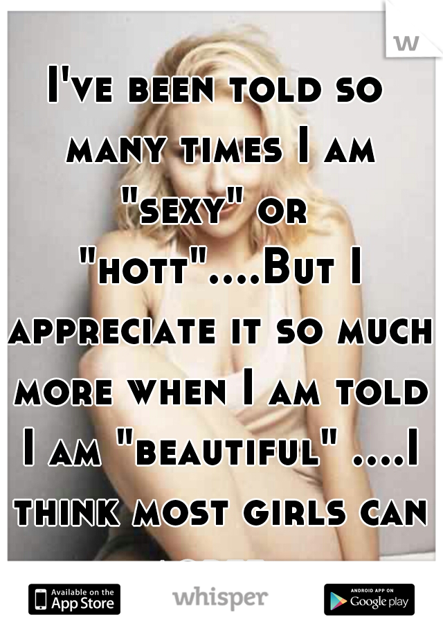 "I've been told so many times I am ""sexy"" or  ""hott""....But I appreciate it so much more when I am told I am ""beautiful"" ....I think most girls can agree."