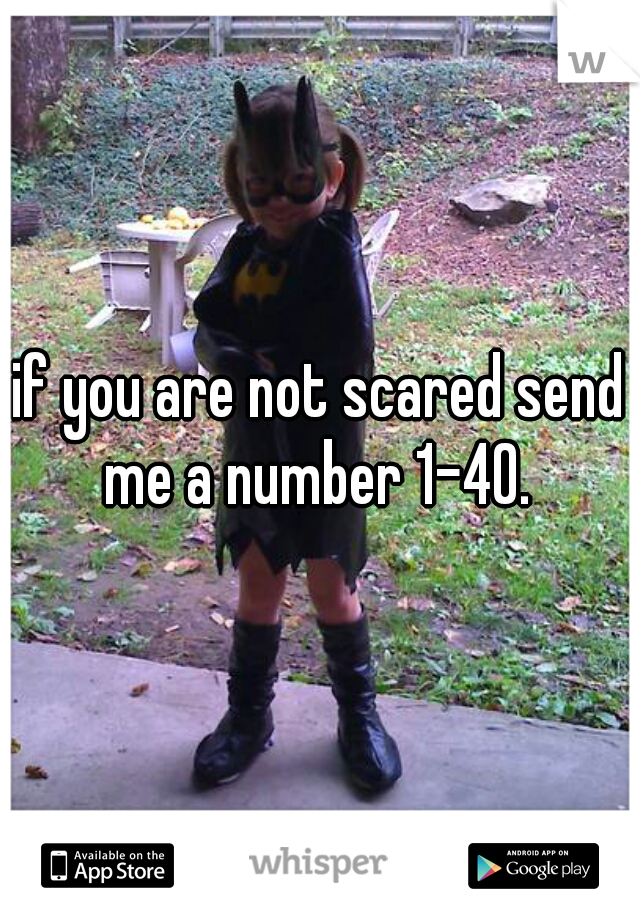 if you are not scared send me a number 1-40.