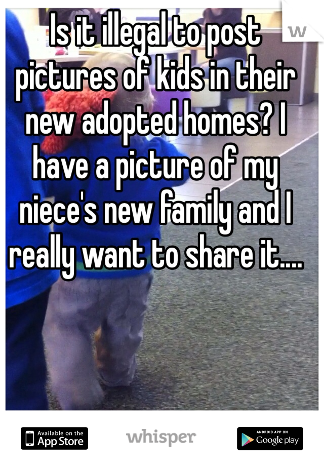 Is it illegal to post pictures of kids in their new adopted homes? I have a picture of my niece's new family and I really want to share it....