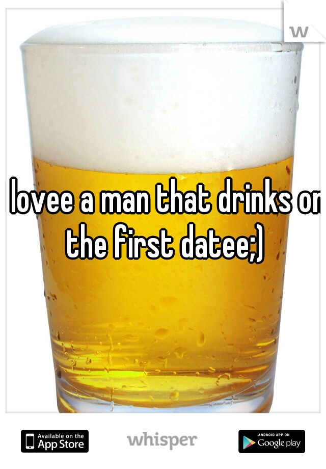 I lovee a man that drinks on the first datee;)