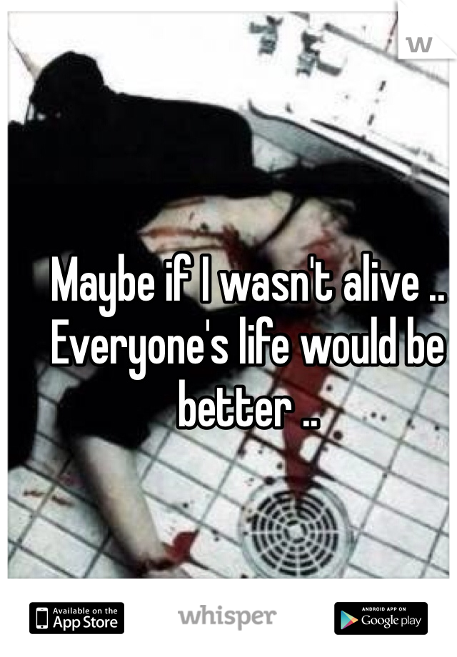 Maybe if I wasn't alive .. Everyone's life would be better ..