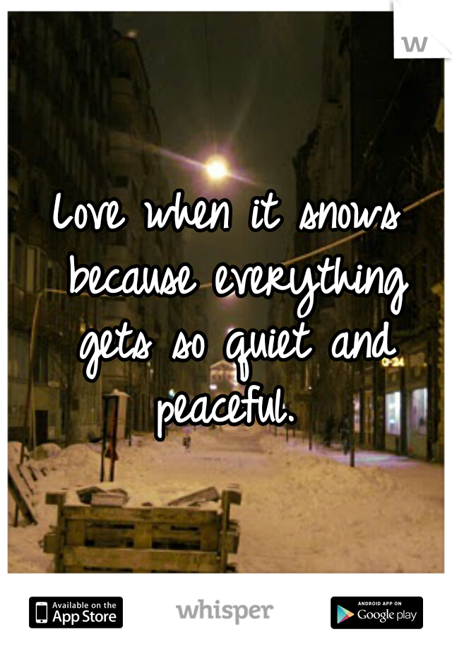 Love when it snows because everything gets so quiet and peaceful.