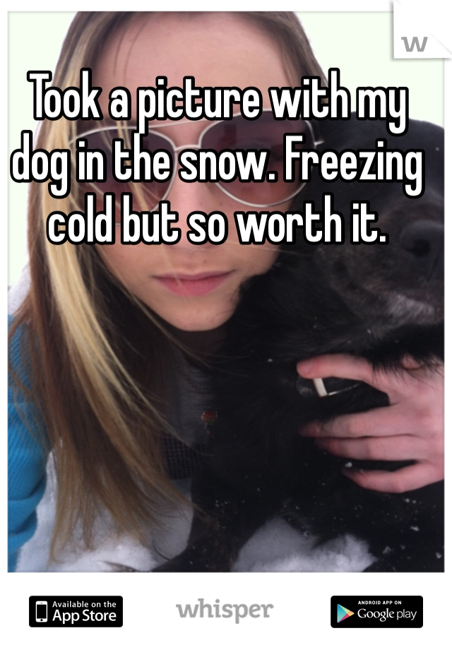 Took a picture with my dog in the snow. Freezing cold but so worth it.