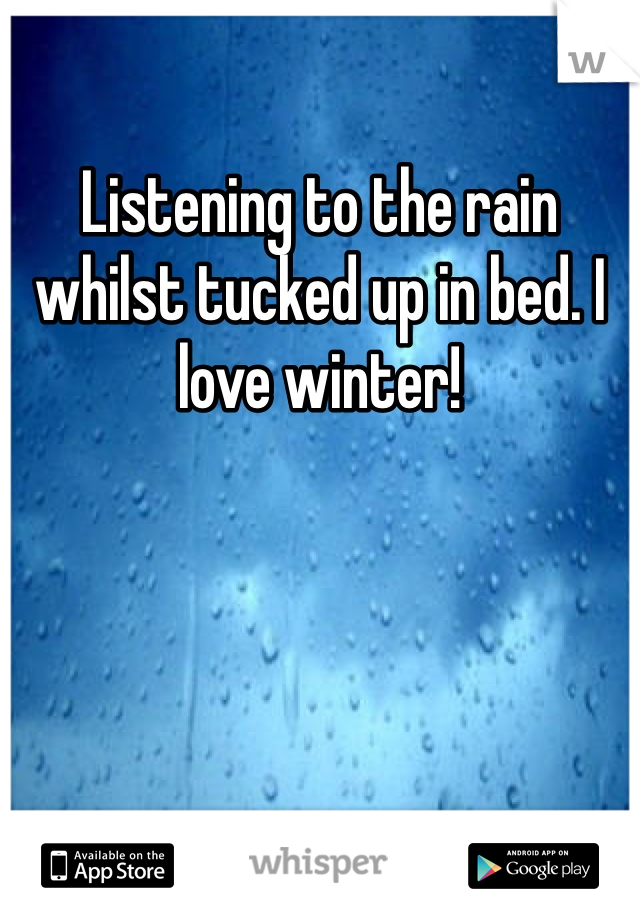 Listening to the rain whilst tucked up in bed. I love winter!