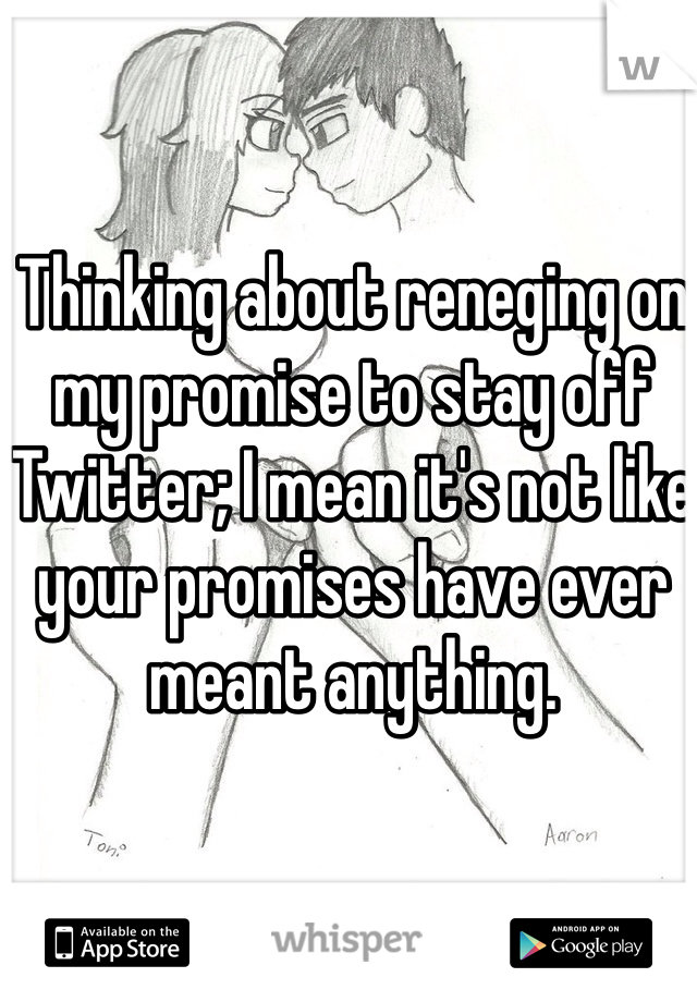 Thinking about reneging on my promise to stay off Twitter; I mean it's not like your promises have ever meant anything.