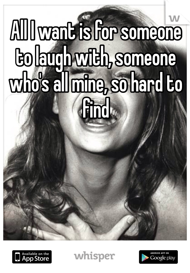 All I want is for someone to laugh with, someone who's all mine, so hard to find