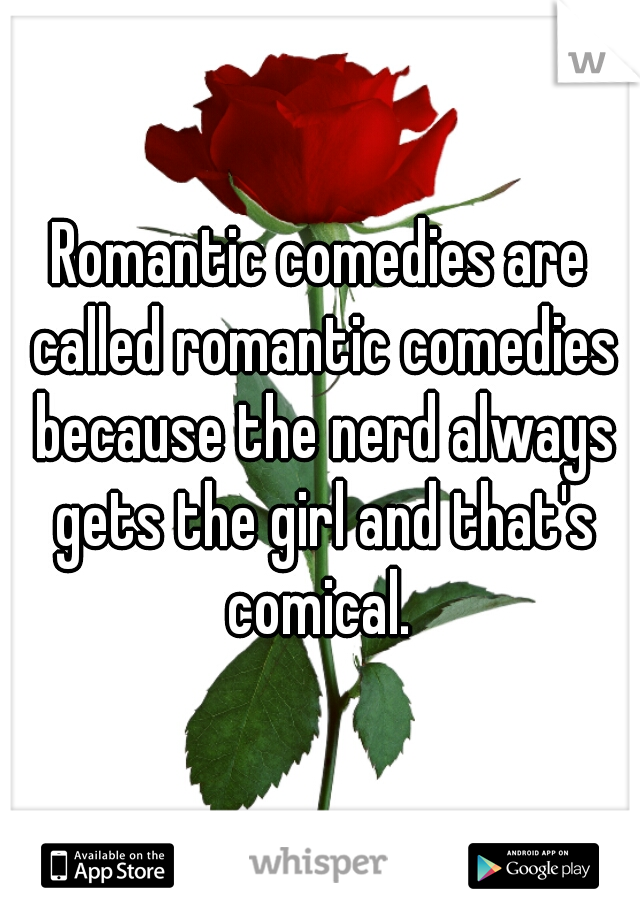 Romantic comedies are called romantic comedies because the nerd always gets the girl and that's comical.