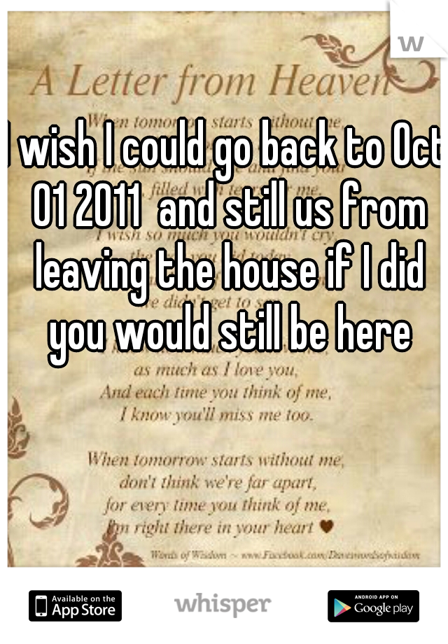 I wish I could go back to Oct 01 2011  and still us from leaving the house if I did you would still be here
