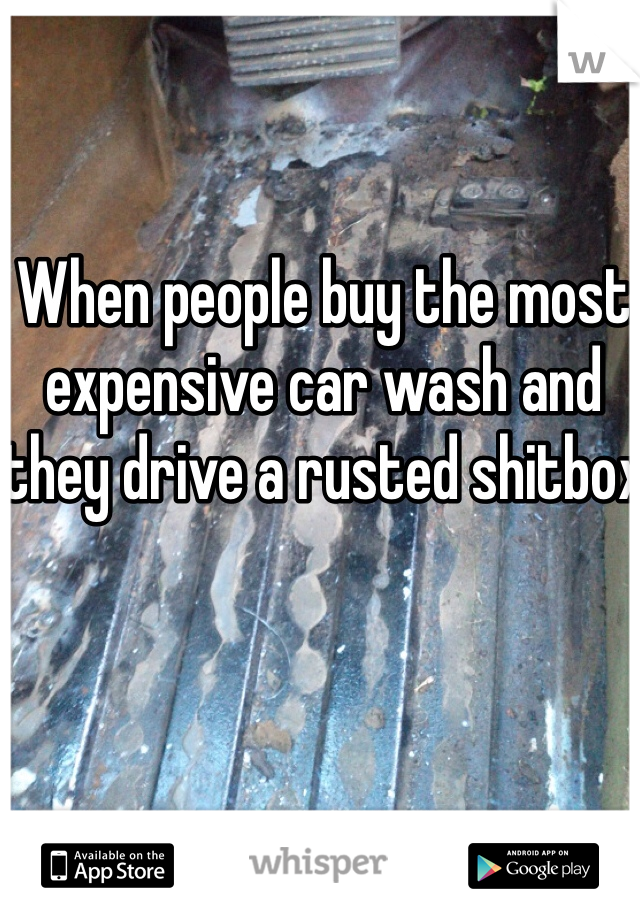 When people buy the most expensive car wash and they drive a rusted shitbox