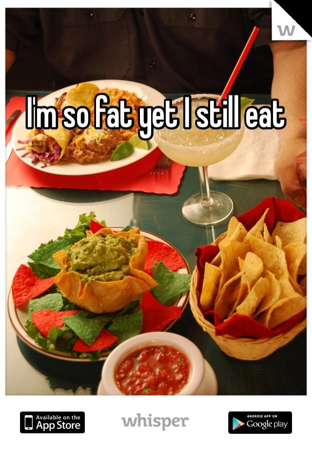 I'm so fat yet I still eat