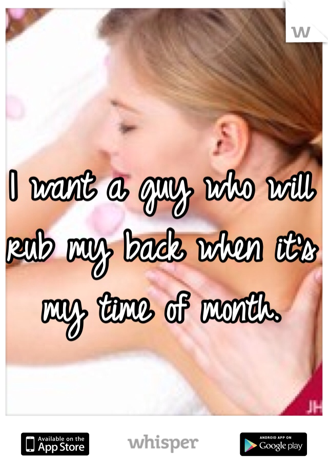 I want a guy who will rub my back when it's my time of month.