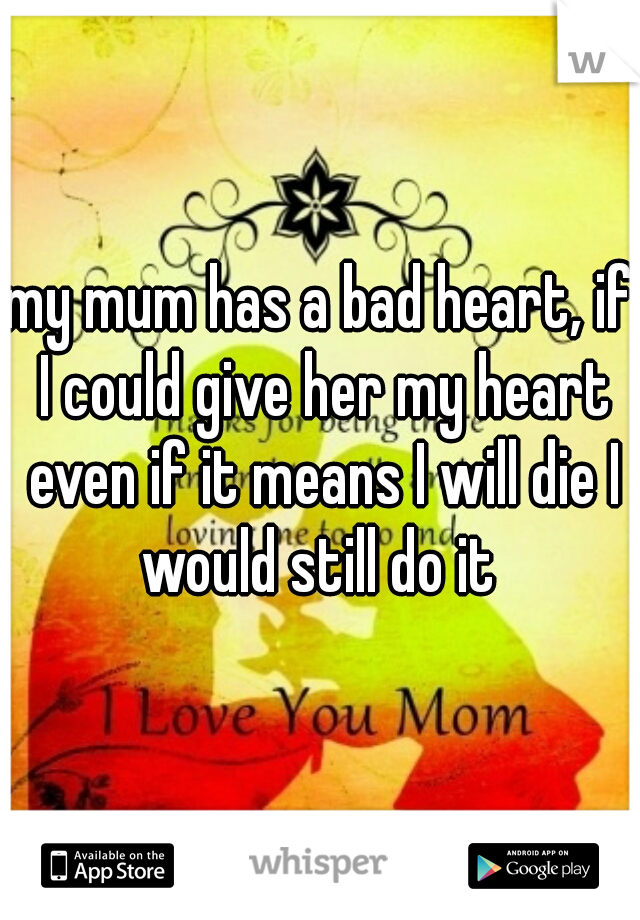 my mum has a bad heart, if I could give her my heart even if it means I will die I would still do it