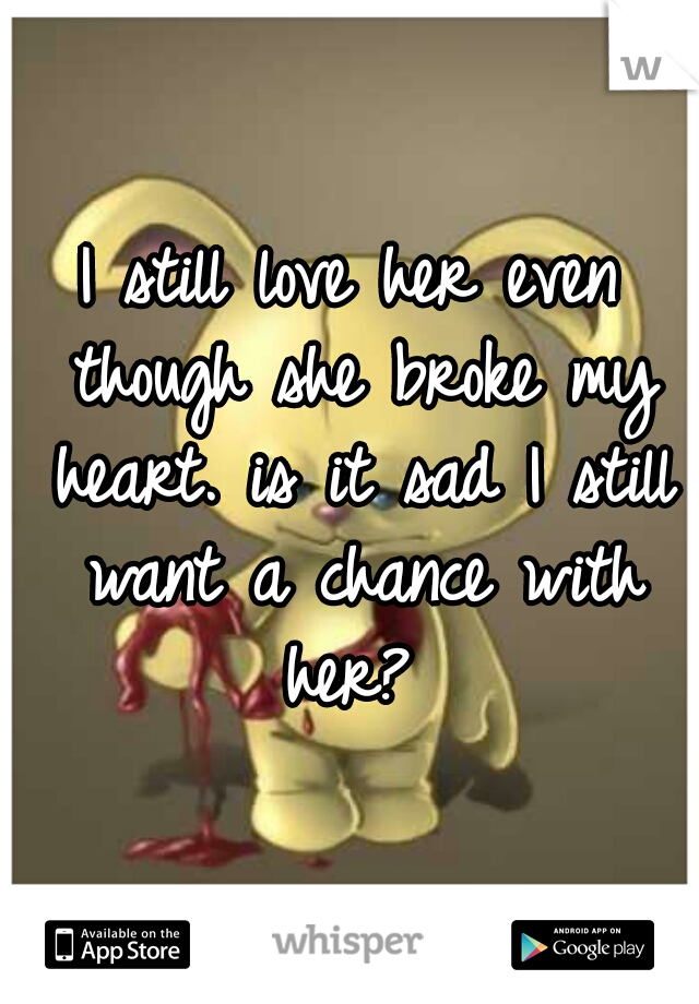 I still love her even though she broke my heart. is it sad I still want a chance with her?