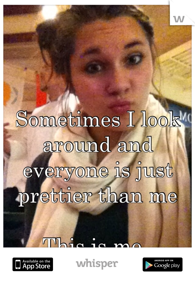 Sometimes I look around and everyone is just prettier than me  This is me..