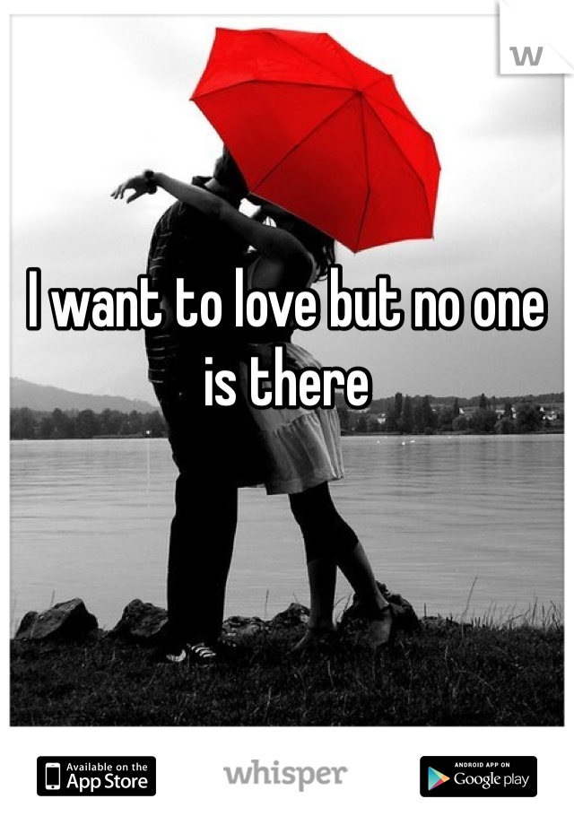 I want to love but no one is there