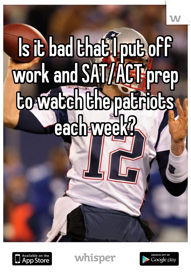 Is it bad that I put off work and SAT/ACT prep to watch the patriots each week?